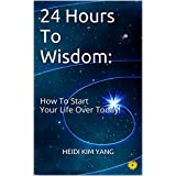 24 Hours To Wisdom:: How To Start Your Life Over Today!