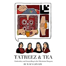Tatreez & Tea: Embroidery and Storytelling in the Palestinian Diaspora (First Edition)
