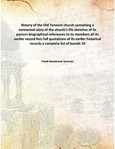 History of the Old Tennent church containing a connected story of the church's life sketches of its pastors biographical references to its members all its earlier record lists full quotations of its earlier historical records a complete l [Hardcover] pdf epub
