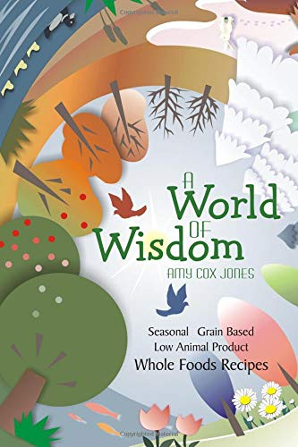A World of Wisdom: Seasonal, Grain-based, Low Animal Product, Whole Foods Recipes by Amy Cox Jones