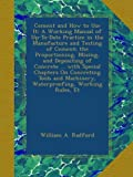 Cement and How to Use It: A Working Manual of Up-To-Date Practice in the Manufacture and Testing of Cement; the Proportioning, Mixing, and Depositing ... Machinery, Waterproofing, Working Rules, Et