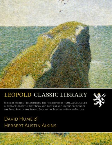 Download Series of Modern Philosophers. The Philosophy of Hume, as Contained in Extracts from the First Book and the First and Second Sections of the Third ... Second Book of the Treatise of Human Nature ebook