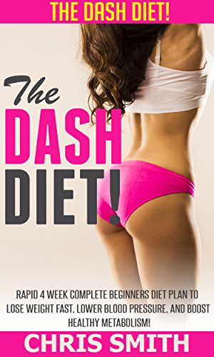 Dash Diet: The DASH Diet! - Rapid 4 Week Complete Beginners Diet Plan To Lose Weight Fast, Lower Blood Pressure, And Boost Healthy Metabolism! (Low Carb, ... Sugar Solution, Paleo Diet, Clean Eating)