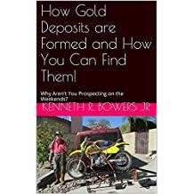 How Gold Deposits are Formed and How You Can Find Them!: Why Aren't You Prospecting on the Weekends?