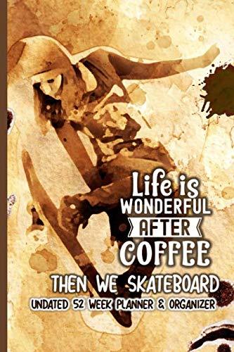 Life Is Wonderful After Coffee Then We Skateboard: Coffee Lovers Undated 52 Week Planner and - Venue Skateboards