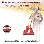 How to Heal Your Wounded Heart so You Can Love Freely : The Blue Rainbow Series | Barb Bailey