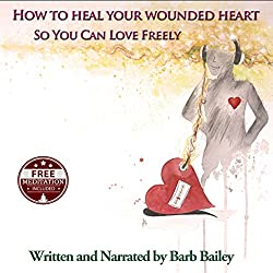 How to Heal Your Wounded Heart so You Can Love Freely
