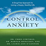 Take Control of Your Anxiety: A Drug-Free Approach to Living a Happy, Healthy Life | Dr. Christopher Cortman,Dr. Harold Shinitzky,Dr. Laurie-Ann O'Connor