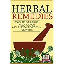 Herbal Remedies: Teach Me Everything I Need To Know About Herbal Remedies In 30 Minutes (Herbal Remedies - Herbal Antibiotics - Natural Cures - Home Remedies)