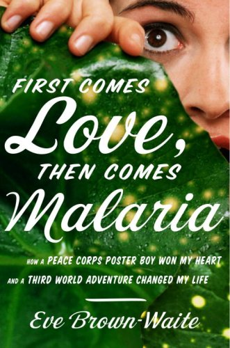 First Comes Love, then Comes Malaria: How a Peace Corps Poster Boy Won My Heart and a Third World Adventure Changed My Life cover