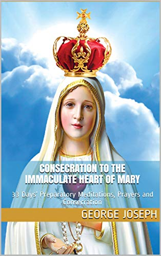 Consecration To The Immaculate Heart Of Mary: 33 Days' Preparatory Meditations, Prayers and Consecration (Consecration Of The Immaculate Heart Of Mary)