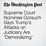 Supreme Court Nominee Gorsuch Says Trump's Attacks on Judiciary Are 'Demoralizing'   Abby Phillip,Robert Barnes,Ed O'Keefe