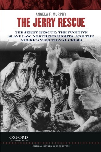 Search : The Jerry Rescue: The Fugitive Slave Law, Northern Rights, and the American Sectional Crisis (Critical Historical Encounters Series)
