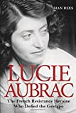 Lucie Aubrac: The French Resistance Heroine Who Defied the Gestapo by Sian Rees (2015-06-25)