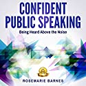 Confident Public Speaking: Being Heard Above the Noise Audiobook by Rosemarie Barnes Narrated by Rosemarie Barnes