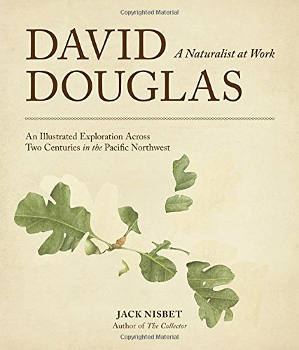 David Douglas, a Naturalist at Work: An Illustrated Exploration Across Two Centuries in the Pacific Northwest