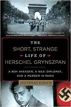 The Short, Strange Life of Herschel Grynszpan a Boy Avenger, a Nazi Diplomat, and a Murder in Paris