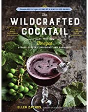 The Wildcrafted Cocktail: Make Your Own Foraged Syrups, Bitters, Infusions, and Garnishes; Includes Recipes for 45 One-of-a-Kind Mixed Drinks