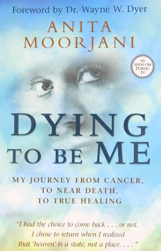 Dying to be Me: My Journey from Cancer; to Near Death; to True Healing