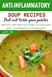Anti-Inflammatory Soup Recipes that'll Tickle Your Palates: Healthy and healing soups filled with anti-inflammatory ingredients