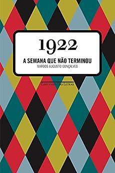 1922 - A Semana Que Não Terminou por [Gonçalves, Marcos Augusto]