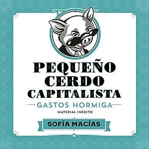 Pequeño Cerdo Capitalista: Gastos hormiga [Small Capitalist Pig: Ant Expenses] Audiobook by Sofía Macías Narrated by Sofía Macías