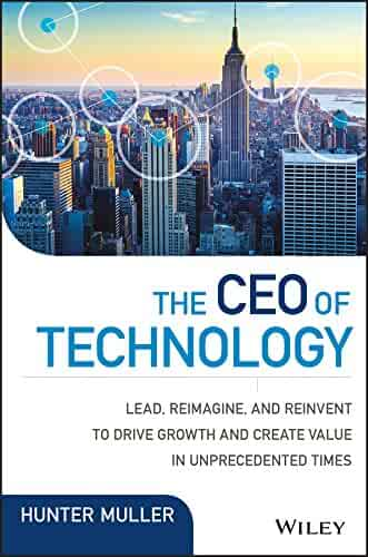 The CEO of Technology: Lead, Reimagine, and Reinvent to Drive Growth and Create Value in Unprecedented Times (Wiley CIO)