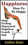 happiness how to stop feeling depressed hopeless lonely sad and be happy how to be happier book 1