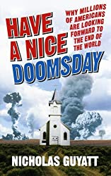 Have a Nice Doomsday: Why millions of Americans are looking forward to the end of the world by Nicholas Guyatt (2007-07-05)