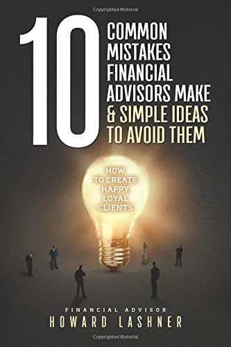 10 Common Mistakes Financial Advisors Make & Simple Ideas to Avoid Them: How to Create Happy Loyal Clients