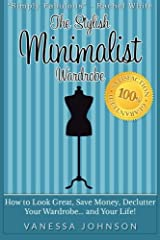 The Stylish Minimalist Wardrobe: How to Look Great, Save Money, Declutter Your Wardrobe and Your Life! Paperback