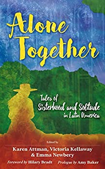 Alone Together: Tales of Sisterhood and Solitude in Latin America by [Attman, Karen]