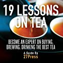19 Lessons on Tea: Become an Expert on Buying, Brewing, and Drinking the Best Tea Audiobook by  27Press Narrated by Natalie Gray