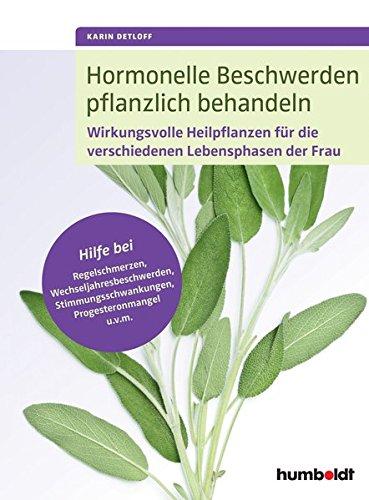 Hormonelle Beschwerden pflanzlich behandeln: Hilfe bei Regelschmerzen, Wechseljahresbeschwerden, Stimmungsschwankungen, Progesteronmangel u.v.m