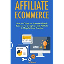 Affiliate Ecommerce: How to Create an Internet Lifestyle Business via Google Search Affiliate & Shopify Store Creation