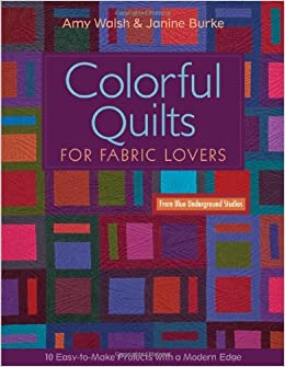 Colorful Quilts for Fabric Lovers: 10 Easy-To-Make Project with a Modern Edge