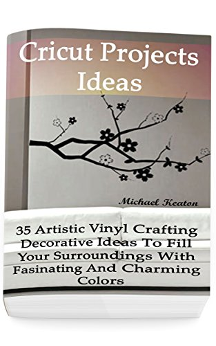Cricut Colour - Cricut Projects Ideas: 35 Artistic Vinyl Crafting Decorative Ideas To Fill Your Surroundings With Fasinating and Charming Colors: (Cricut Vinyl, How to ... DIY) (Craft Vinyl Decorating Ideas)