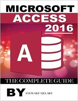 Microsoft Access 2016: The Complete Guide: Stewart Melart ...