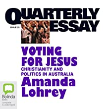 Quarterly Essay 22: Voting for Jesus: Christianity and Politics in Australia Audiobook by Amanda Lohrey Narrated by Marie-Louise Walker