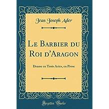 Le Barbier Du Roi D'Aragon: Drame En Trois Actes, En Prose (Classic Reprint)