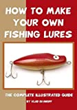 How To Make Your Own Fishing Lures: The Complete Illustrated Guide