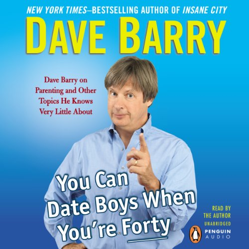 You Can Date Boys When You're Forty: Dave Barry on Parenting and Other Topics He Knows Very Little About Audiobook [Free Download by Trial] thumbnail