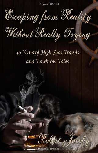 Download Escaping from Reality Without Really Trying: 40 Years of High Seas Travels and Lowbrow Tales pdf epub