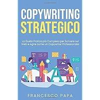 Copywriting Strategico: La Guida Pratica più Completa per Scrivere sul Web e Agire come un Copywriter Professionista