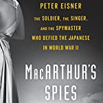 MacArthur's Spies: The Soldier, the Singer, and the Spymaster Who Defied the Japanese in World War II | Peter Eisner