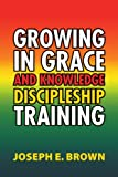 Growing in Grace and Knowledge Discipleship Training, Joseph E. Brown, 1469131811
