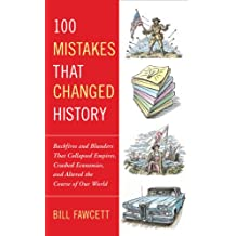 100 Mistakes that Changed History: Backfires and Blunders That Collapsed Empires, Crashed Economies, and Altered the Course of Our World