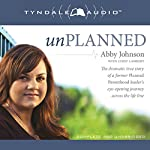 Unplanned: The Dramatic True Story of a Former Planned Parenthood Leader's Eye-Opening Journey Across the Life Line | Abby Johnson