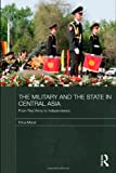 The Military and the State in Central Asia : From Red Army to Independence, Marat, Erica, 0415493471