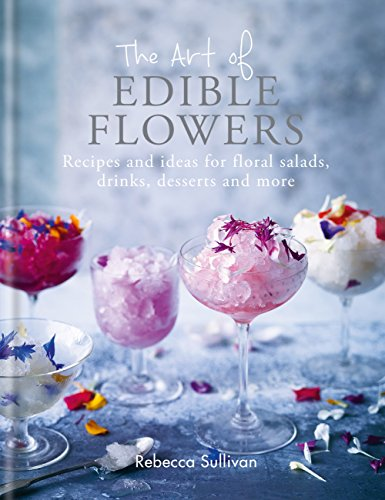 The Art of Edible Flowers: Recipes and ideas for floral salads, drinks, desserts and more by Rebecca Sullivan